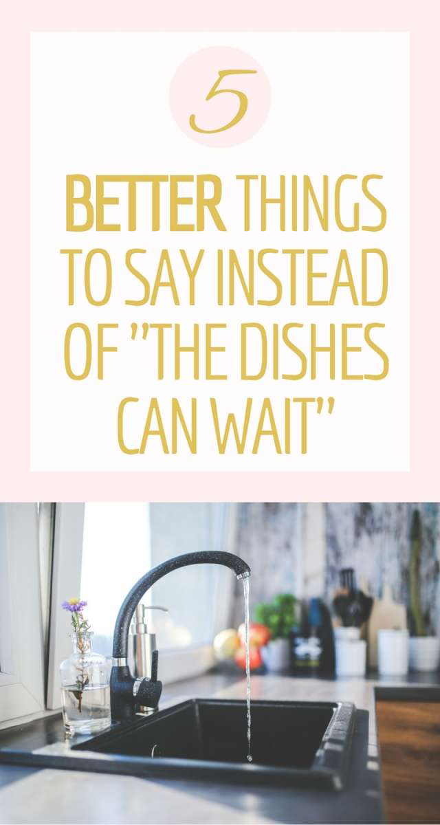 "5 Better Things To Say Instead of ""The Dishes Can Wait"" 